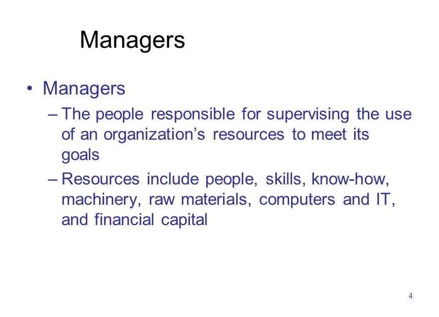 4 Managers –The people responsible for supervising the use of an organization's resources to meet its goals –Resources include people, skills, know-how, machinery, raw materials, computers and IT, and financial capital