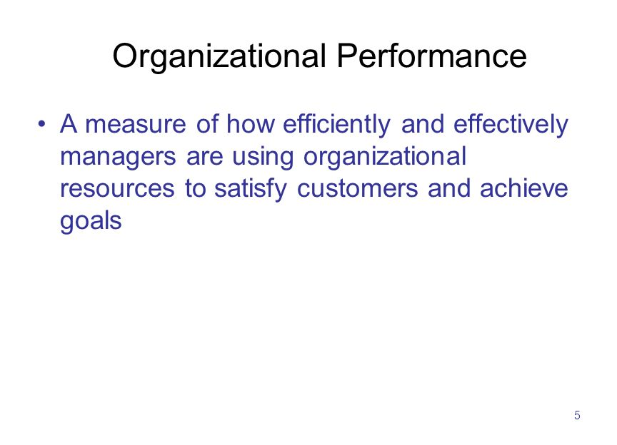 5 Organizational Performance A measure of how efficiently and effectively managers are using organizational resources to satisfy customers and achieve