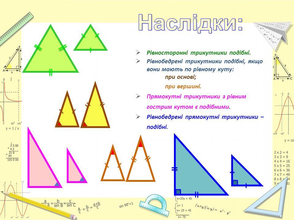  Рівносторонні трикутники подібні.  Рівнобедрені трикутники подібні, якщо вони мають по рівному куту: при основі; при вершині.  Прямокутні трикутни
