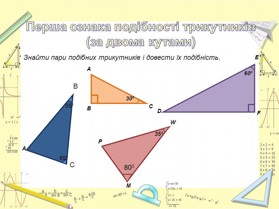 Знайти пари подібних трикутників і довести їх подібність. А В С 65 0 35 0 Р М W 80 0 35 0 60 0 D F E 30 0 А В С