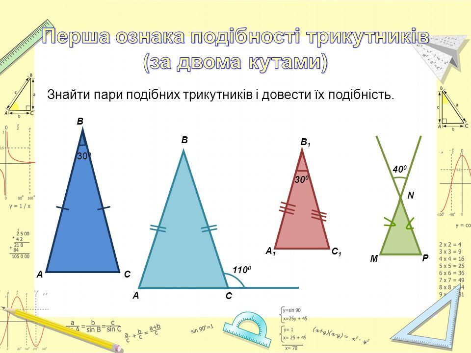 Знайти пари подібних трикутників і довести їх подібність. С А 110 0 В В А С 30 0 М 40 0 Р N A1A1 C1C1 B1B1 30 0