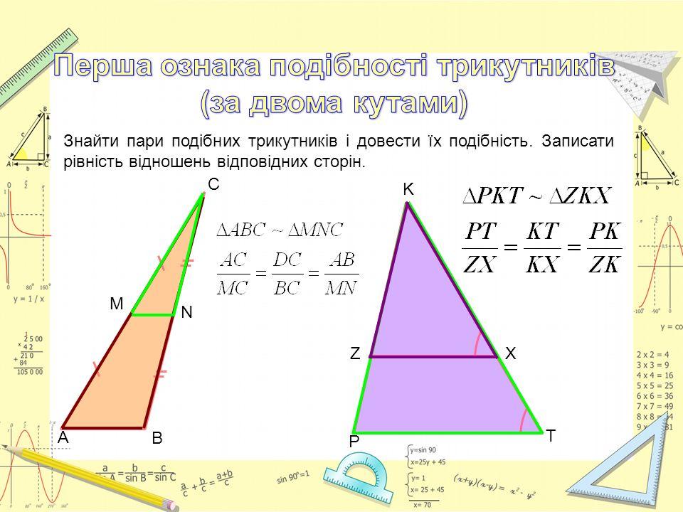 P T K ZX Знайти пари подібних трикутників і довести їх подібність. Записати рівність відношень відповідних сторін. А М В N С