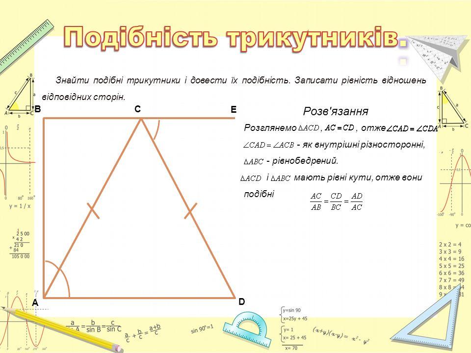 A D C E B Знайти подібні трикутники і довести їх подібність. Записати рівність відношень відповідних сторін. Розв'язання Розглянемо,, отже - як внутрі