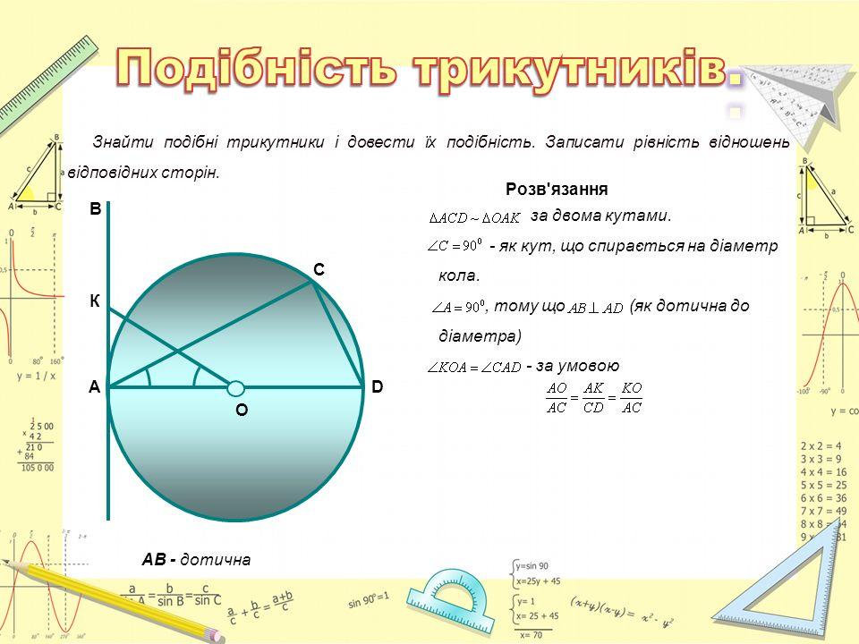 О АВ - дотична А К В С D Знайти подібні трикутники і довести їх подібність. Записати рівність відношень відповідних сторін. Розв'язання за двома кутам