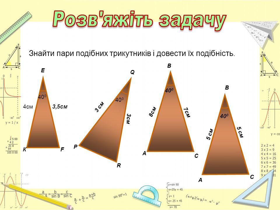 B 40 0 A C 7cм 8см 40 0 К Е F 4см3,5см 40 0 P Q R 3 см 40 0 A C 5 cм5 cм 5 см B Знайти пари подібних трикутників і довести їх подібність.