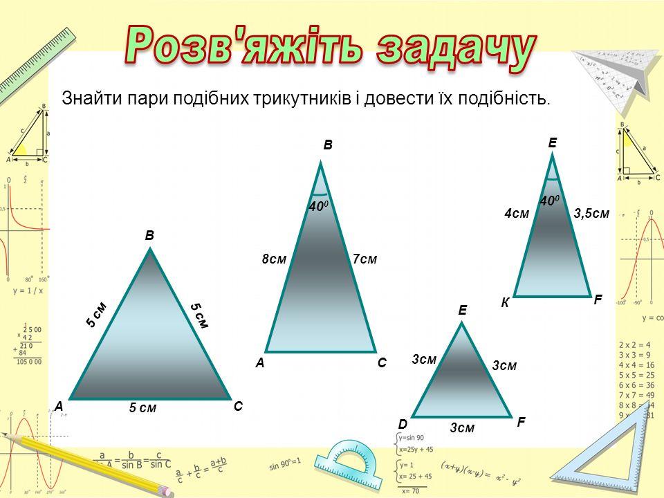 40 0 A B C 7cм8см 40 0 К Е F 4см3,5см D E F 3cм A B C 5 cм Знайти пари подібних трикутників і довести їх подібність.