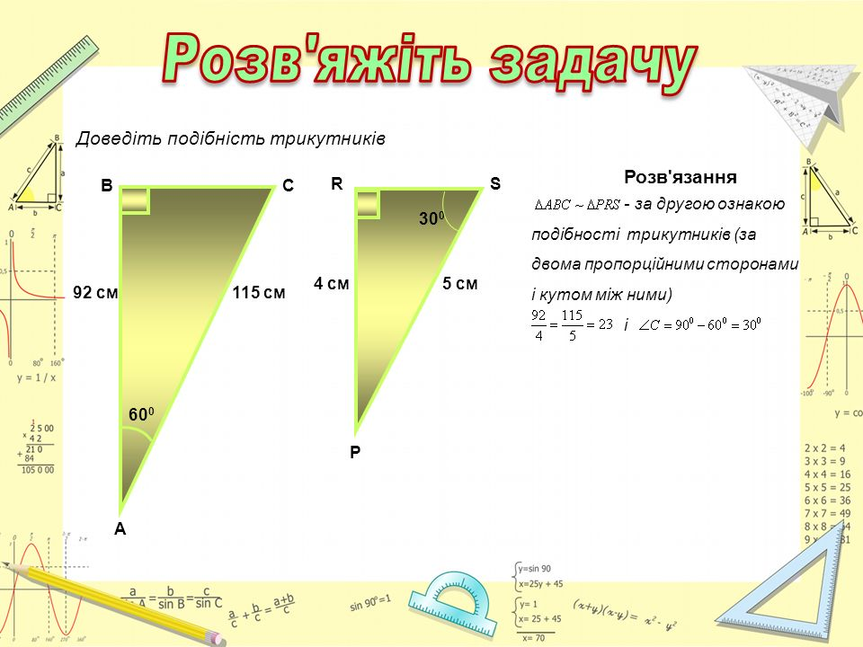 92 см115 см В А С 60 0 Доведіть подібність трикутників Р 4 см5 см RS 30 0 Розв'язання - за другою ознакою подібності трикутників (за двома пропорційни