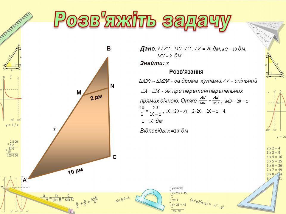 А 10 дм С М N B 2 дм Розв'язання - за двома кутами. - спільний - як при перетині паралельних прямих січною. Отже,, дм Відповідь: дм Дано: дм, дм, дм З