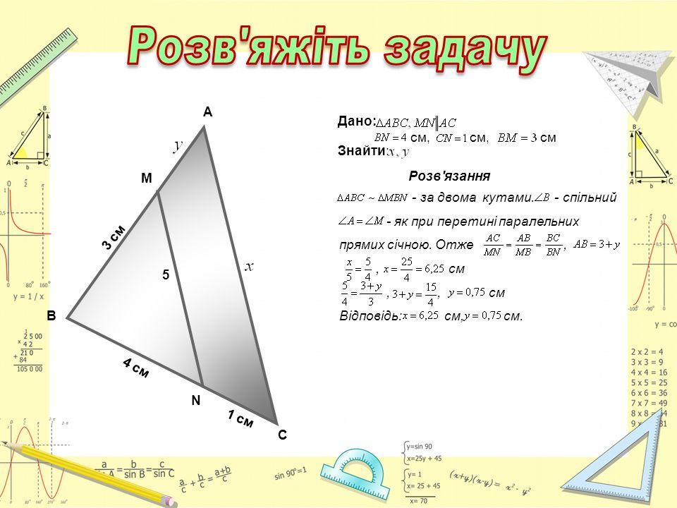 В М 3 см А 4 см 1 см С 5 N Дано: см, см, см Знайти: Розв'язання - за двома кутами. - спільний - як при перетині паралельних прямих січною. Отже,, см,,