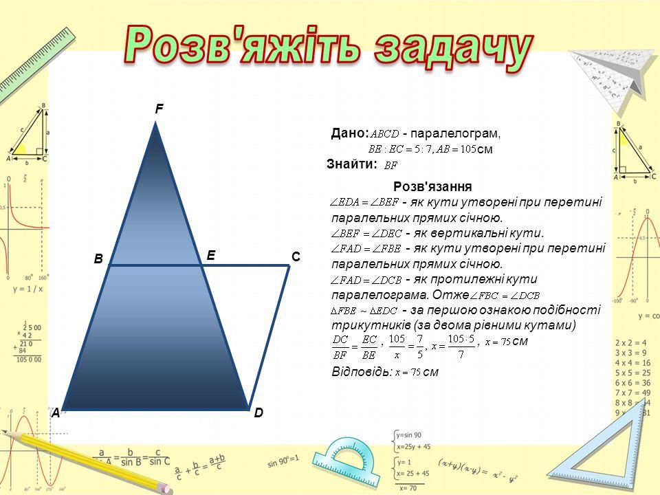 A C B D E F Дано: - паралелограм, см Знайти: Розв'язання - як кути утворені при перетині паралельних прямих січною. - як вертикальні кути. - як кути у