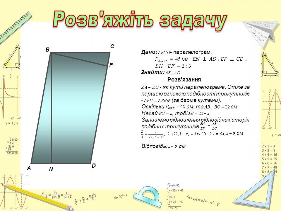 A C F В D N Дано: - паралелограм, см Знайти: Розв'язання - як кути паралелограма. Отже за першою ознакою подібності трикутників (за двома кутами). Оск