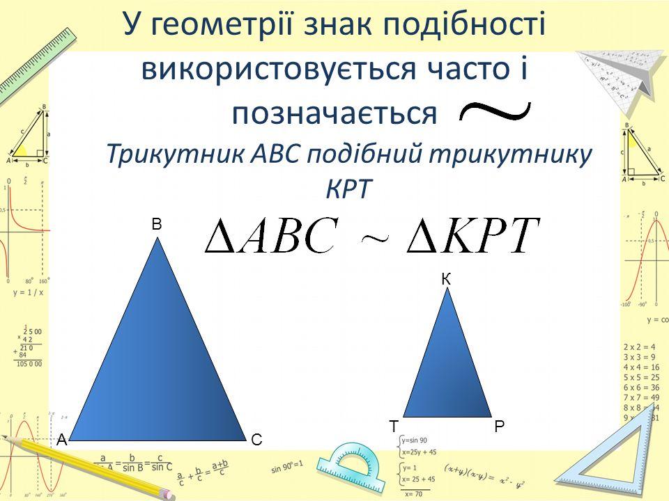У геометрії знак подібності використовується часто і позначається Трикутник АВС подібний трикутнику КРТ А В С К РТ