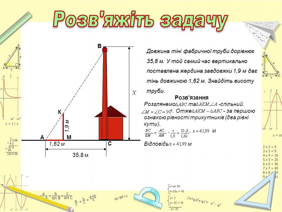 Довжина тіні фабричної труби дорівнює 35,8 м. У той самий час вертикально поставлена жердина завдовжки 1,9 м дає тінь довжиною 1,62 м. Знайдіть висоту