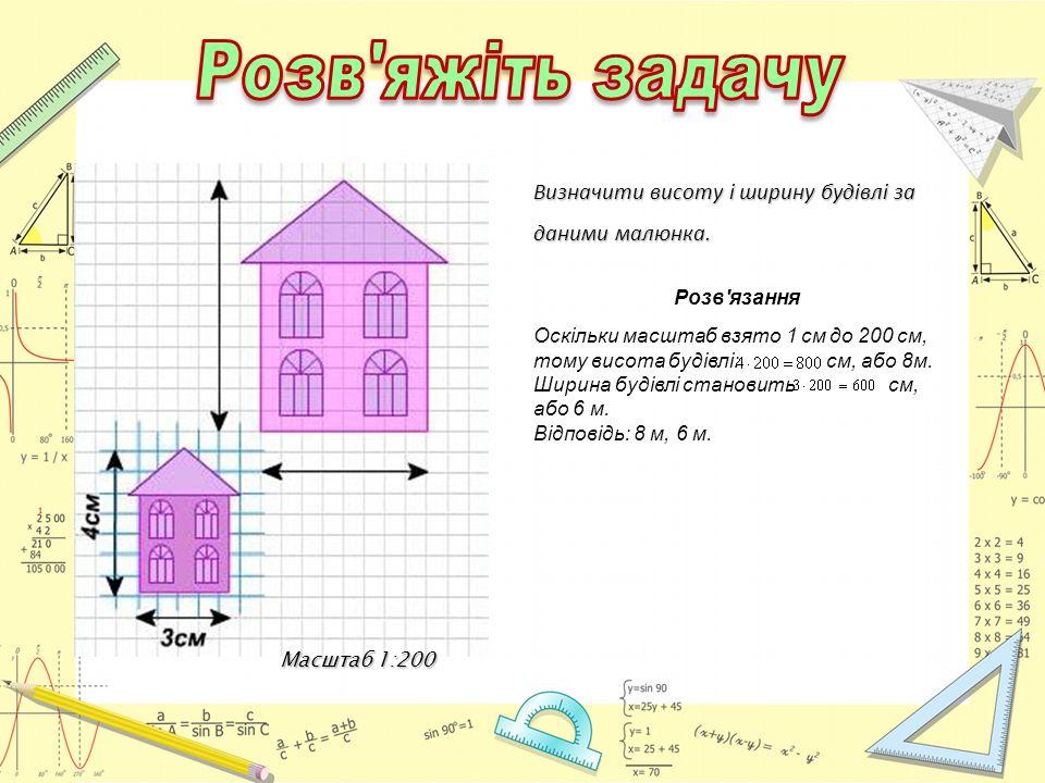 Масштаб 1:200 Визначити висоту і ширину будівлі за даними малюнка. Розв'язання Оскільки масштаб взято 1 см до 200 см, тому висота будівлі: см, або 8м.