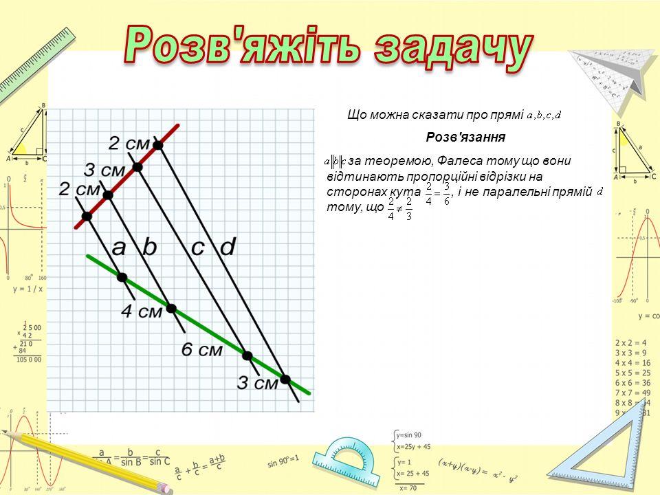 Що можна сказати про прямі Розв'язання за теоремою, Фалеса тому що вони відтинають пропорційні відрізки на сторонах кута, і не паралельні прямій тому,