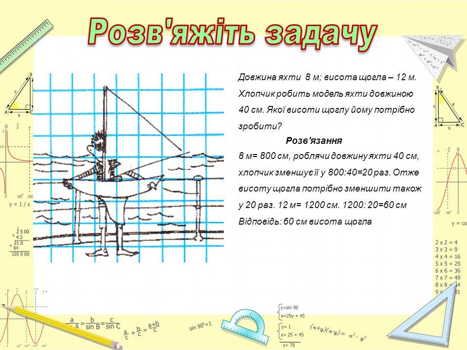 Довжина яхти 8 м; висота щогла – 12 м. Хлопчик робить модель яхти довжиною 40 см. Якої висоти щоглу йому потрібно зробити? Розв'язання 8 м= 800 см, ро