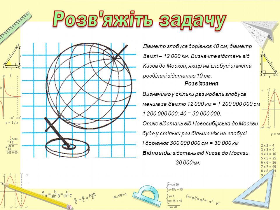 Діаметр глобуса дорівнює 40 см; діаметр Землі – 12 000 км. Визначте відстань від Києва до Москви, якщо на глобусі ці міста розділені відстанню 10 см.