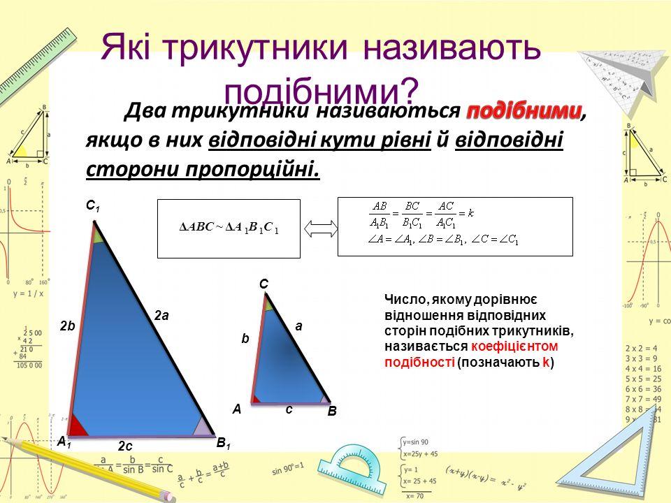Які трикутники називають подібними? А C В b a c А1А1 С1С1 В1В1 2b 2a 2c Число, якому дорівнює відношення відповідних сторін подібних трикутників, нази
