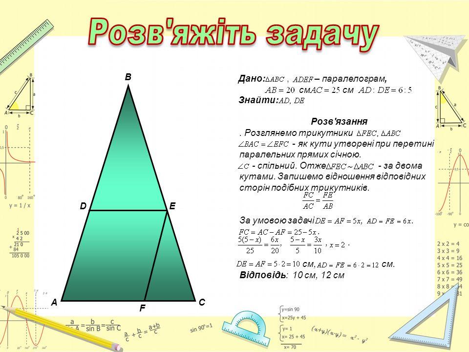AC B D E F Дано:, – паралелограм, см см Знайти: Розв'язання. Розглянемо трикутники - як кути утворені при перетині паралельних прямих січною. - спільн