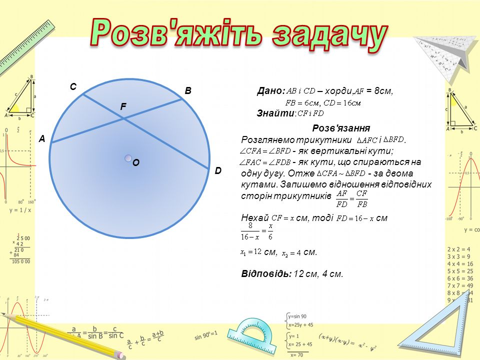 A C B D O F Дано: – хорди, = 8см, Знайти: Розв'язання Розглянемо трикутники і. - як вертикальні кути; - як кути, що спираються на одну дугу. Отже - за