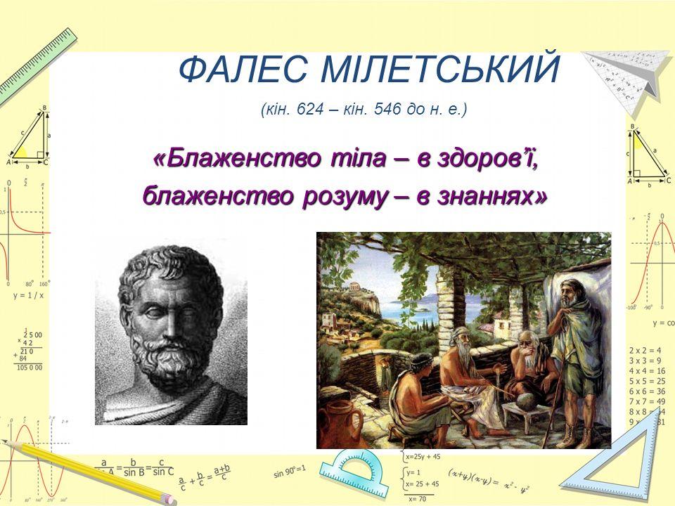 ФАЛЕС МІЛЕТСЬКИЙ (кін. 624 – кін. 546 до н. е.) «Блаженство тіла – в здоров'ї, блаженство розуму – в знаннях»