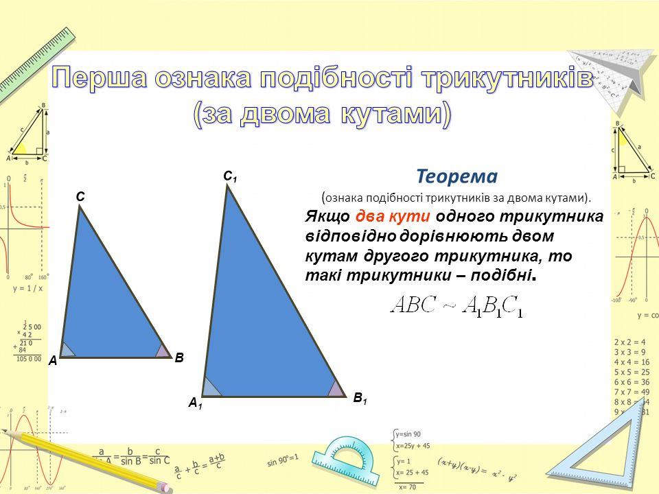 Теорема ( ознака подібності трикутників за двома кутами). Якщо два кути одного трикутника відповідно дорівнюють двом кутам другого трикутника, то такі