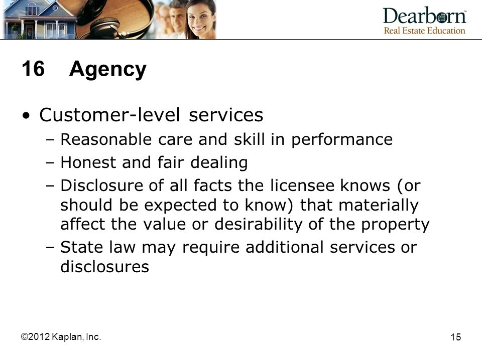 16Agency Customer-level services –Reasonable care and skill in performance –Honest and fair dealing –Disclosure of all facts the licensee knows (or should be expected to know) that materially affect the value or desirability of the property –State law may require additional services or disclosures 15 ©2012 Kaplan, Inc.