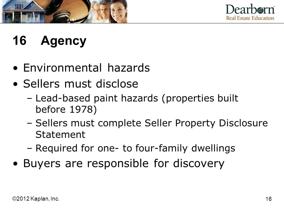 16Agency Environmental hazards Sellers must disclose –Lead-based paint hazards (properties built before 1978) –Sellers must complete Seller Property Disclosure Statement –Required for one- to four-family dwellings Buyers are responsible for discovery 16 ©2012 Kaplan, Inc.