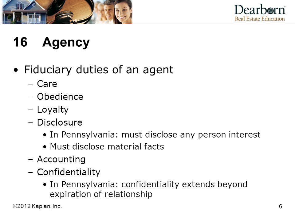 16Agency Fiduciary duties of an agent –Care –Obedience –Loyalty –Disclosure In Pennsylvania: must disclose any person interest Must disclose material facts –Accounting –Confidentiality In Pennsylvania: confidentiality extends beyond expiration of relationship 6 ©2012 Kaplan, Inc.
