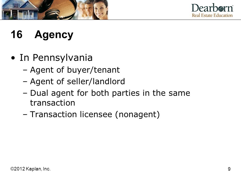 16Agency In Pennsylvania –Agent of buyer/tenant –Agent of seller/landlord –Dual agent for both parties in the same transaction –Transaction licensee (nonagent) 9 ©2012 Kaplan, Inc.