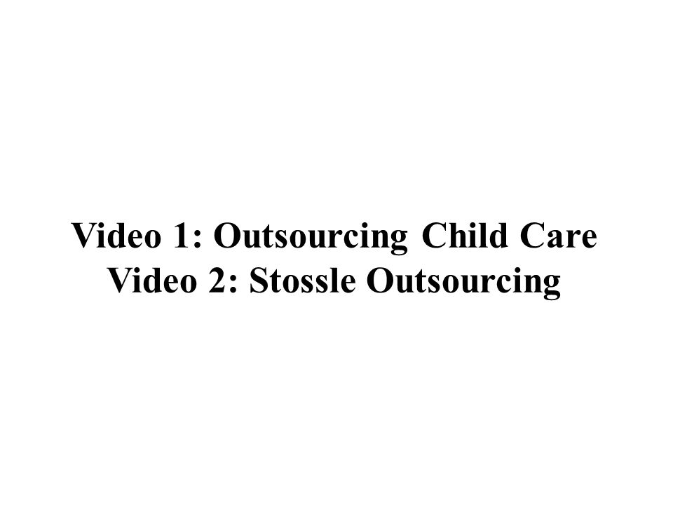 Video 1: Outsourcing Child Care Video 2: Stossle Outsourcing