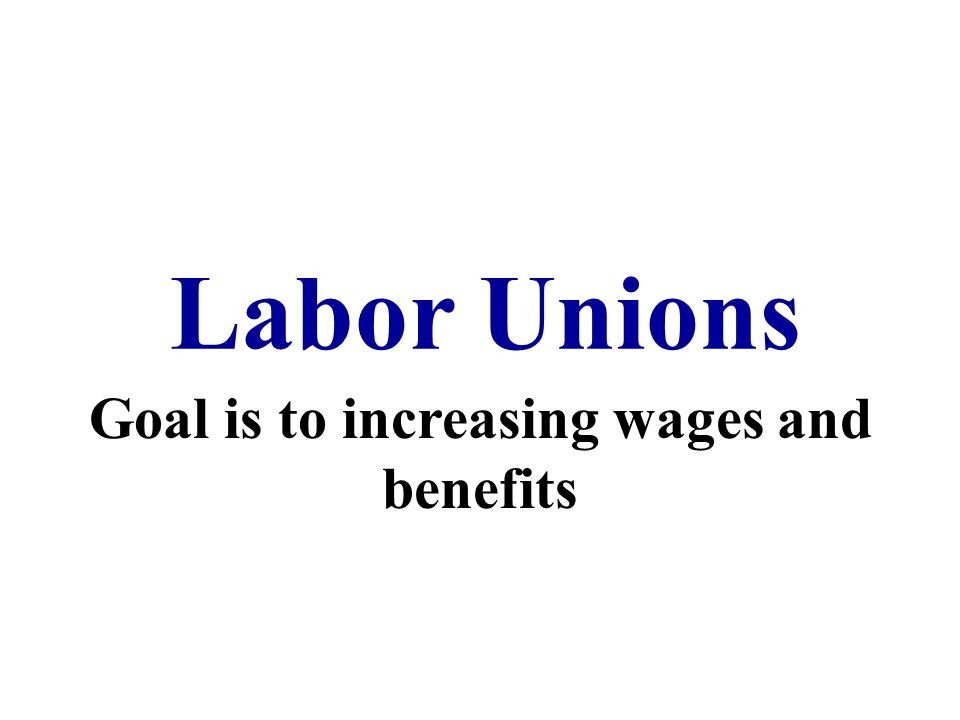 Labor Unions Goal is to increasing wages and benefits