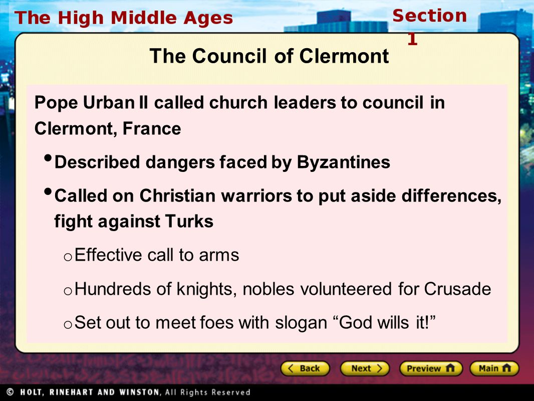 The Council of Clermont Pope Urban II called church leaders to council in Clermont, France Described dangers faced by Byzantines Called on Christian warriors to put aside differences, fight against Turks o Effective call to arms o Hundreds of knights, nobles volunteered for Crusade o Set out to meet foes with slogan God wills it!