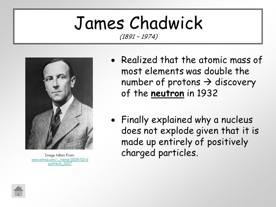James Chadwick (1891 – 1974)  Realized that the atomic mass of most elements was double the number of protons  discovery of the neutron in 1932  Finally explained why a nucleus does not explode given that it is made up entirely of positively charged particles.