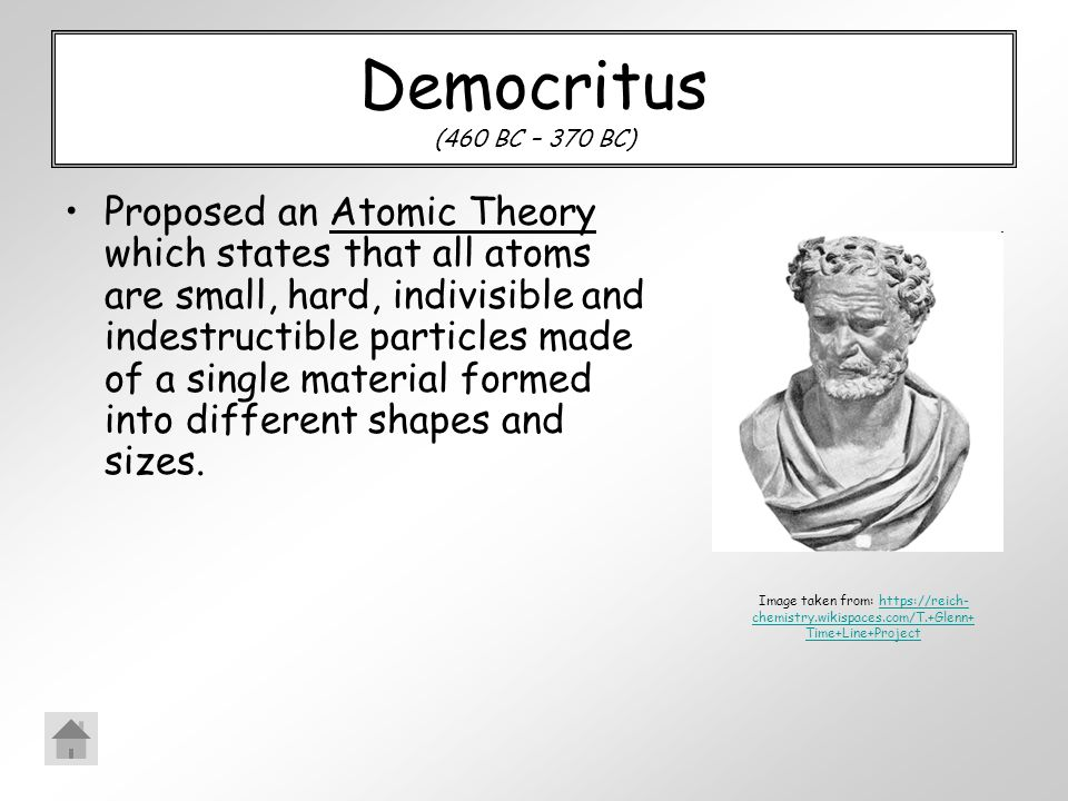 Democritus (460 BC – 370 BC) Proposed an Atomic Theory which states that all atoms are small, hard, indivisible and indestructible particles made of a single material formed into different shapes and sizes.