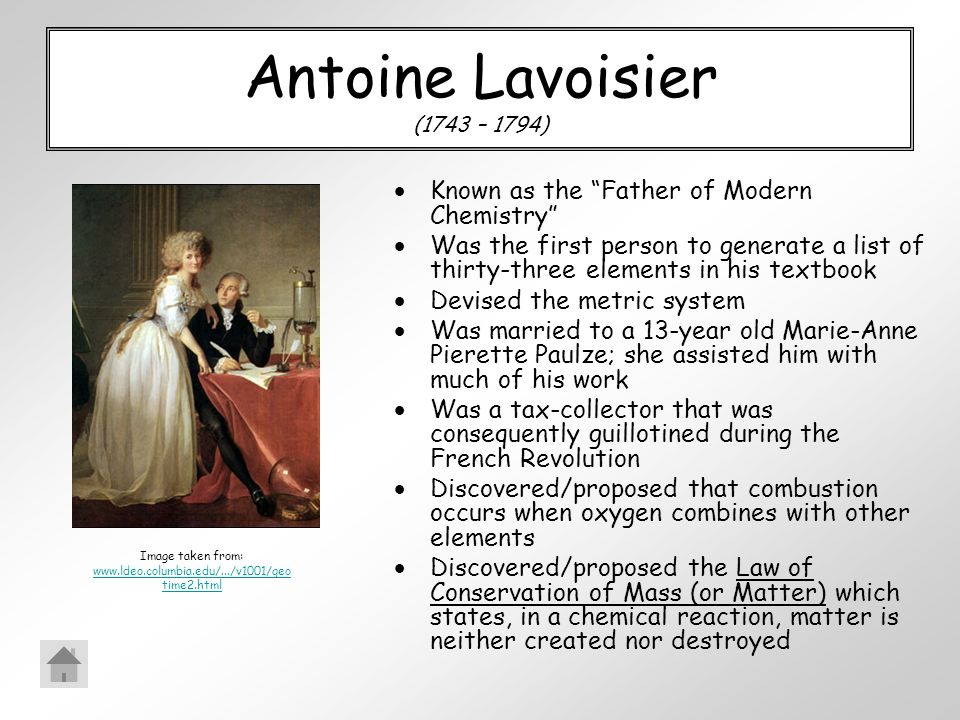 Antoine Lavoisier (1743 – 1794)  Known as the Father of Modern Chemistry  Was the first person to generate a list of thirty-three elements in his textbook  Devised the metric system  Was married to a 13-year old Marie-Anne Pierette Paulze; she assisted him with much of his work  Was a tax-collector that was consequently guillotined during the French Revolution  Discovered/proposed that combustion occurs when oxygen combines with other elements  Discovered/proposed the Law of Conservation of Mass (or Matter) which states, in a chemical reaction, matter is neither created nor destroyed Image taken from: www.ldeo.columbia.edu/.../v1001/geo time2.html www.ldeo.columbia.edu/.../v1001/geo time2.html