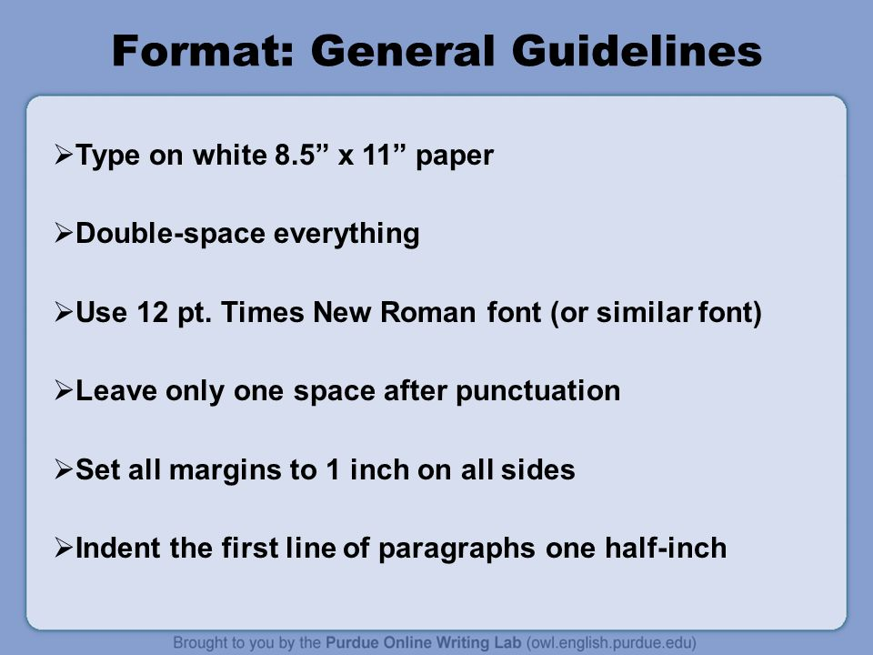 Format: General Guidelines  Type on white 8.5 x 11 paper  Double-space everything  Use 12 pt.