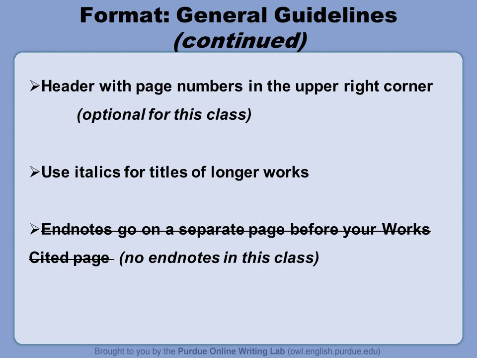 Format: General Guidelines (continued)  Header with page numbers in the upper right corner (optional for this class)  Use italics for titles of longer works  Endnotes go on a separate page before your Works Cited page (no endnotes in this class)