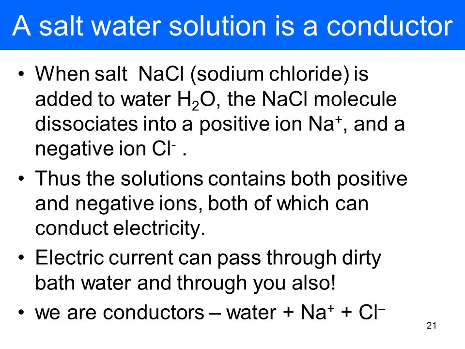 20 Pure water is non-conducting clean water will not conduct electricity if salt or acid is added, however, it will conduct electricity H2OH2O carbon electrodes