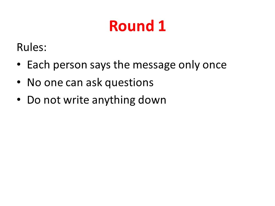 Round 1 Rules: Each person says the message only once No one can ask questions Do not write anything down