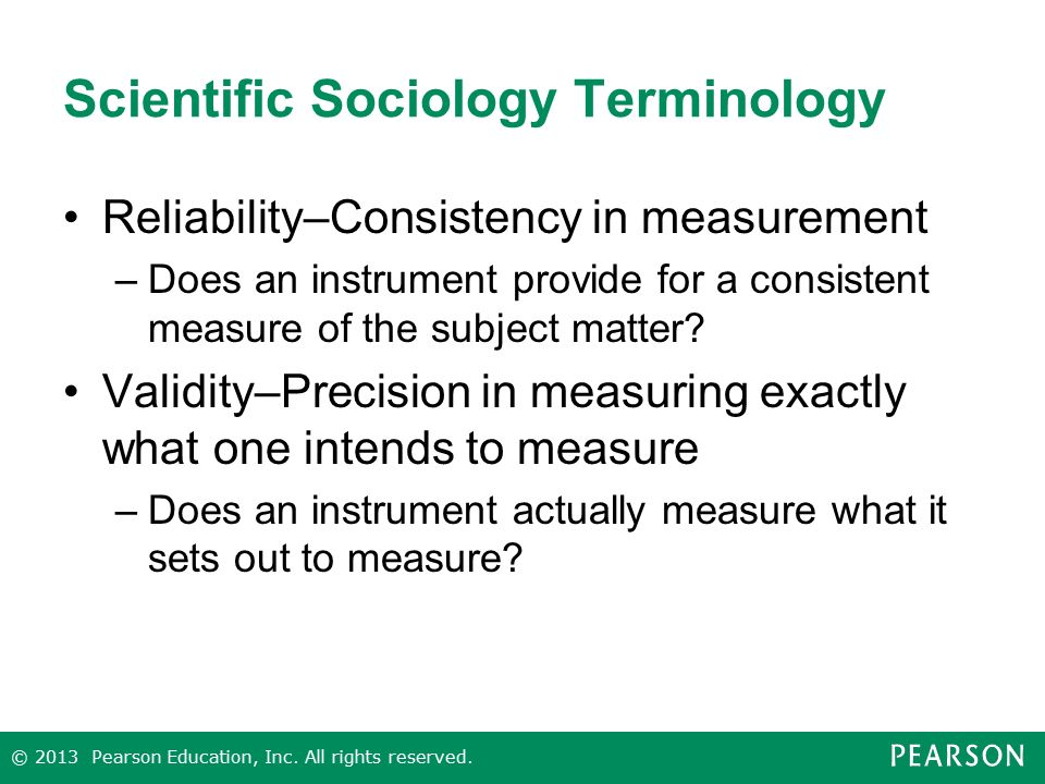 Scientific Sociology Terminology Reliability–Consistency in measurement –Does an instrument provide for a consistent measure of the subject matter.