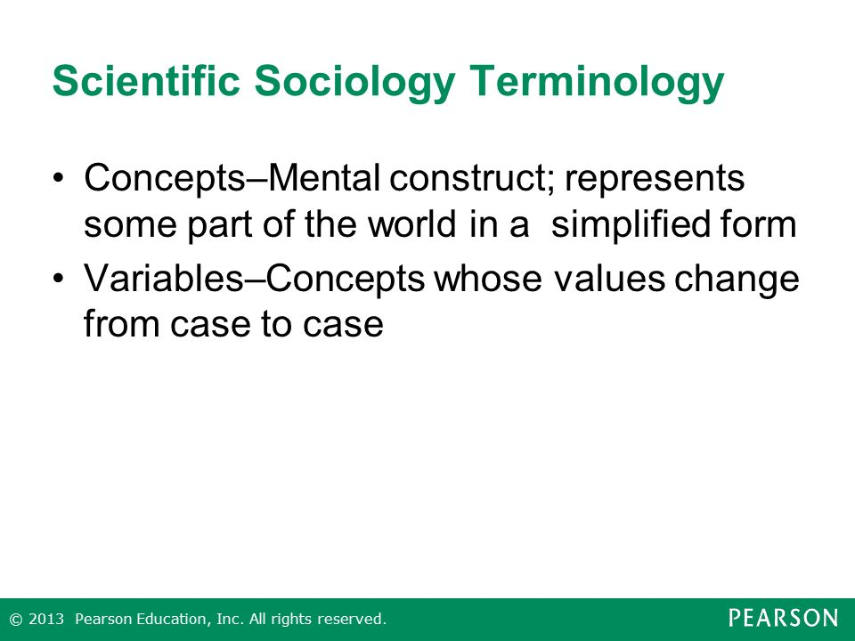 Scientific Sociology Terminology Concepts–Mental construct; represents some part of the world in a simplified form Variables–Concepts whose values change from case to case © 2013 Pearson Education, Inc.