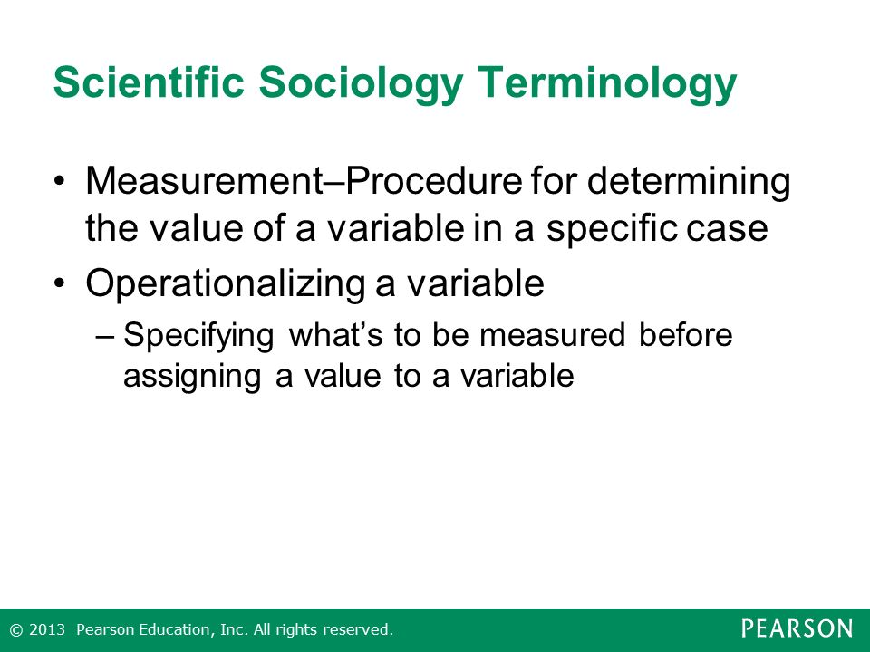 Scientific Sociology Terminology Measurement–Procedure for determining the value of a variable in a specific case Operationalizing a variable –Specifying what's to be measured before assigning a value to a variable © 2013 Pearson Education, Inc.