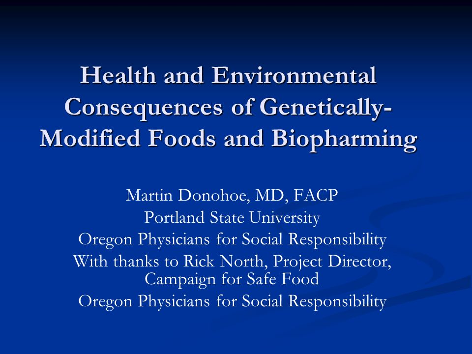 Health and Environmental Consequences of Genetically- Modified Foods and Biopharming Martin Donohoe, MD, FACP Portland State University Oregon Physicians for Social Responsibility With thanks to Rick North, Project Director, Campaign for Safe Food Oregon Physicians for Social Responsibility