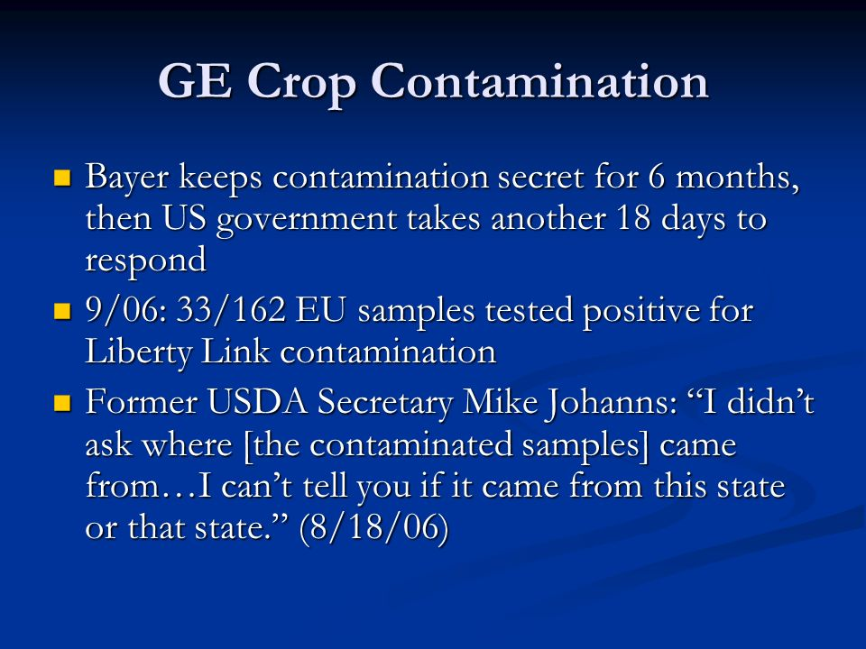 GE Crop Contamination Bayer keeps contamination secret for 6 months, then US government takes another 18 days to respond Bayer keeps contamination secret for 6 months, then US government takes another 18 days to respond 9/06: 33/162 EU samples tested positive for Liberty Link contamination 9/06: 33/162 EU samples tested positive for Liberty Link contamination Former USDA Secretary Mike Johanns: I didn't ask where [the contaminated samples] came from…I can't tell you if it came from this state or that state. (8/18/06) Former USDA Secretary Mike Johanns: I didn't ask where [the contaminated samples] came from…I can't tell you if it came from this state or that state. (8/18/06)