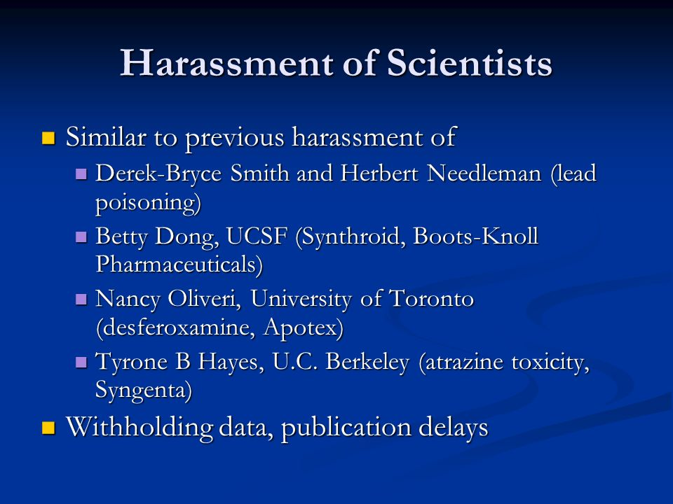 Harassment of Scientists Similar to previous harassment of Similar to previous harassment of Derek-Bryce Smith and Herbert Needleman (lead poisoning) Derek-Bryce Smith and Herbert Needleman (lead poisoning) Betty Dong, UCSF (Synthroid, Boots-Knoll Pharmaceuticals) Betty Dong, UCSF (Synthroid, Boots-Knoll Pharmaceuticals) Nancy Oliveri, University of Toronto (desferoxamine, Apotex) Nancy Oliveri, University of Toronto (desferoxamine, Apotex) Tyrone B Hayes, U.C.