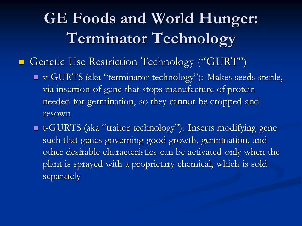GE Foods and World Hunger: Terminator Technology Genetic Use Restriction Technology ( GURT ) Genetic Use Restriction Technology ( GURT ) v-GURTS (aka terminator technology ): Makes seeds sterile, via insertion of gene that stops manufacture of protein needed for germination, so they cannot be cropped and resown v-GURTS (aka terminator technology ): Makes seeds sterile, via insertion of gene that stops manufacture of protein needed for germination, so they cannot be cropped and resown t-GURTS (aka traitor technology ): Inserts modifying gene such that genes governing good growth, germination, and other desirable characteristics can be activated only when the plant is sprayed with a proprietary chemical, which is sold separately t-GURTS (aka traitor technology ): Inserts modifying gene such that genes governing good growth, germination, and other desirable characteristics can be activated only when the plant is sprayed with a proprietary chemical, which is sold separately
