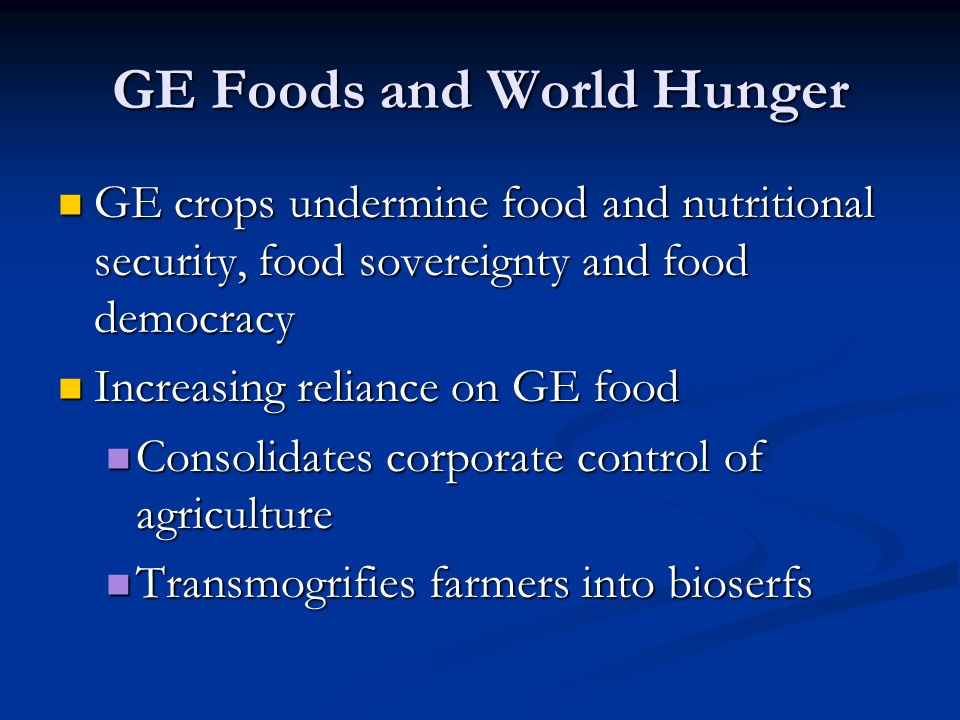 GE Foods and World Hunger GE crops undermine food and nutritional security, food sovereignty and food democracy GE crops undermine food and nutritional security, food sovereignty and food democracy Increasing reliance on GE food Increasing reliance on GE food Consolidates corporate control of agriculture Consolidates corporate control of agriculture Transmogrifies farmers into bioserfs Transmogrifies farmers into bioserfs
