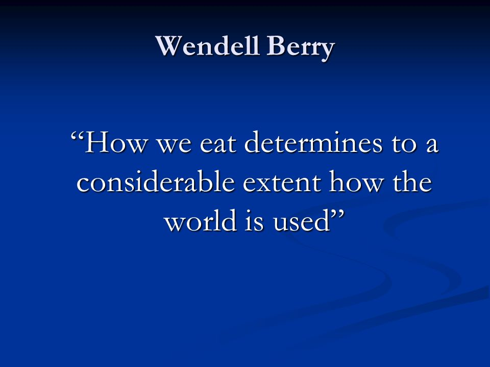 Wendell Berry How we eat determines to a considerable extent how the world is used
