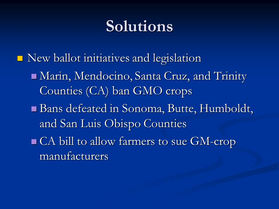 Solutions New ballot initiatives and legislation New ballot initiatives and legislation Marin, Mendocino, Santa Cruz, and Trinity Counties (CA) ban GMO crops Marin, Mendocino, Santa Cruz, and Trinity Counties (CA) ban GMO crops Bans defeated in Sonoma, Butte, Humboldt, and San Luis Obispo Counties Bans defeated in Sonoma, Butte, Humboldt, and San Luis Obispo Counties CA bill to allow farmers to sue GM-crop manufacturers CA bill to allow farmers to sue GM-crop manufacturers